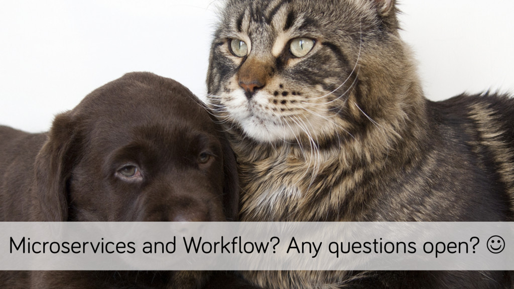 Microservices and Workflow? Any questions open?...