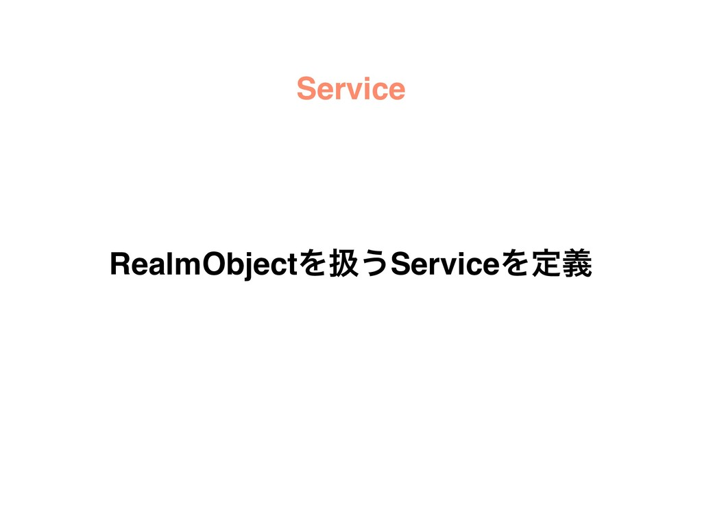 Service RealmObjectΛѻ͏ServiceΛఆٛ