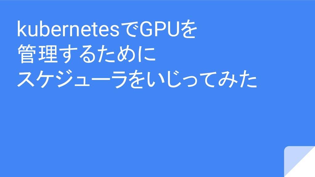 kubernetesでGPUを 管理するために スケジューラをいじってみた