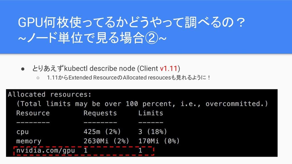GPU何枚使ってるかどうやって調べるの? ~ノード単位で見る場合②~ ● とりあえずkubec...