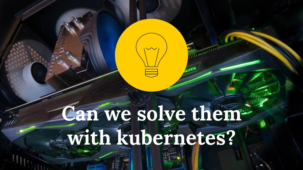 Can we solve them with kubernetes? 7