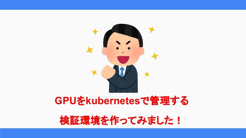 GPUをkubernetesで管理する 検証環境を作ってみました!