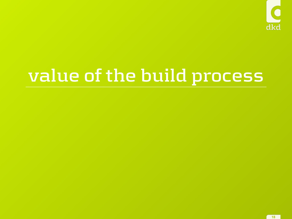 value of the build process 18