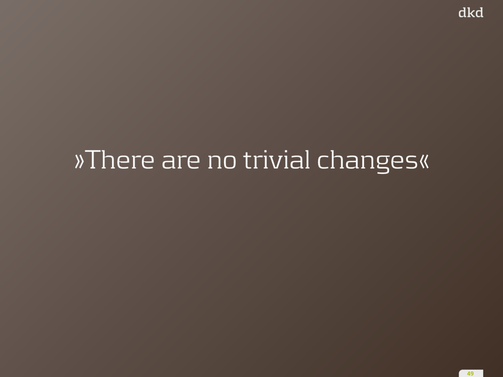 »There are no trivial changes« 49