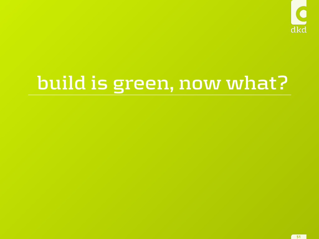 build is green, now what? 51