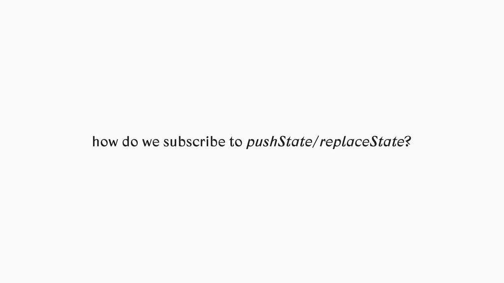 how do we subscribe to pushState/replaceState?
