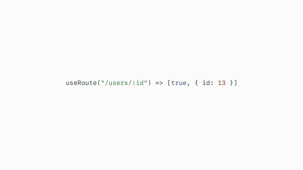 """useRoute(""""/users/:id"""") => [true, { id: 13 }]"""