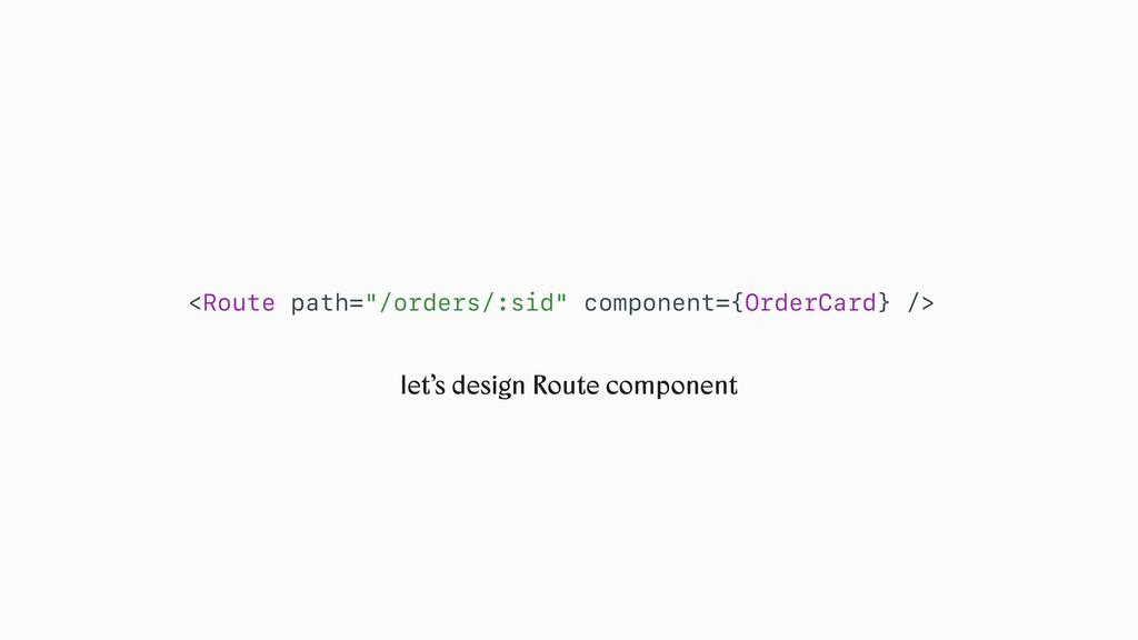 "let's design Route component <Route path=""/orde..."