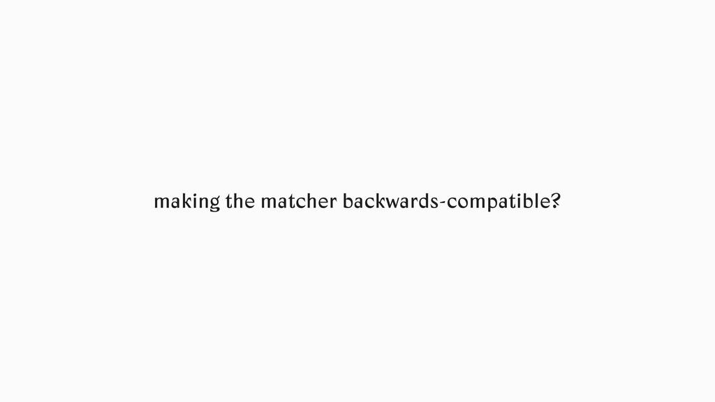 making the matcher backwards-compatible?