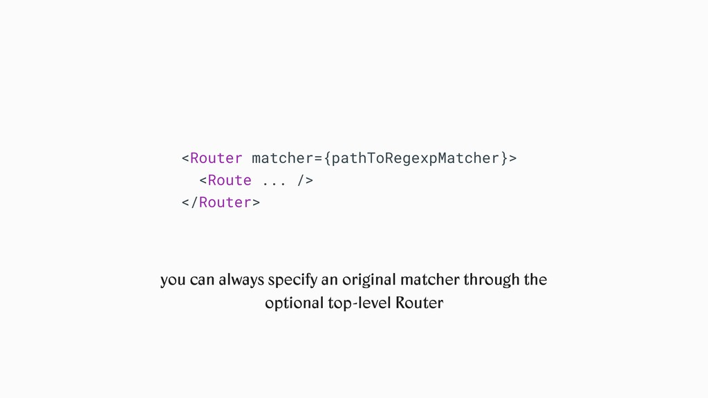 <Router matcher={pathToRegexpMatcher}> <Route ....