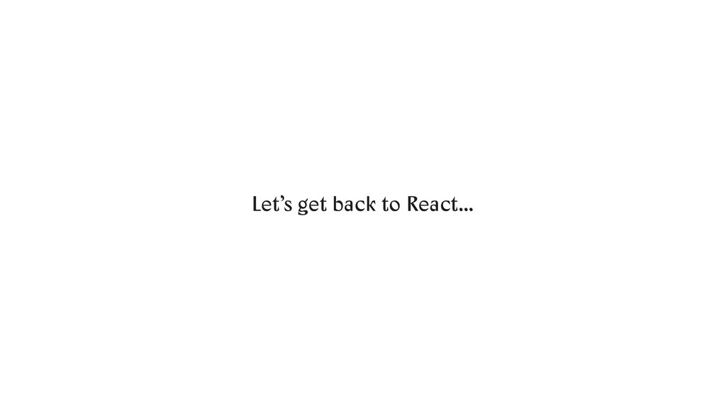 Let's get back to React…