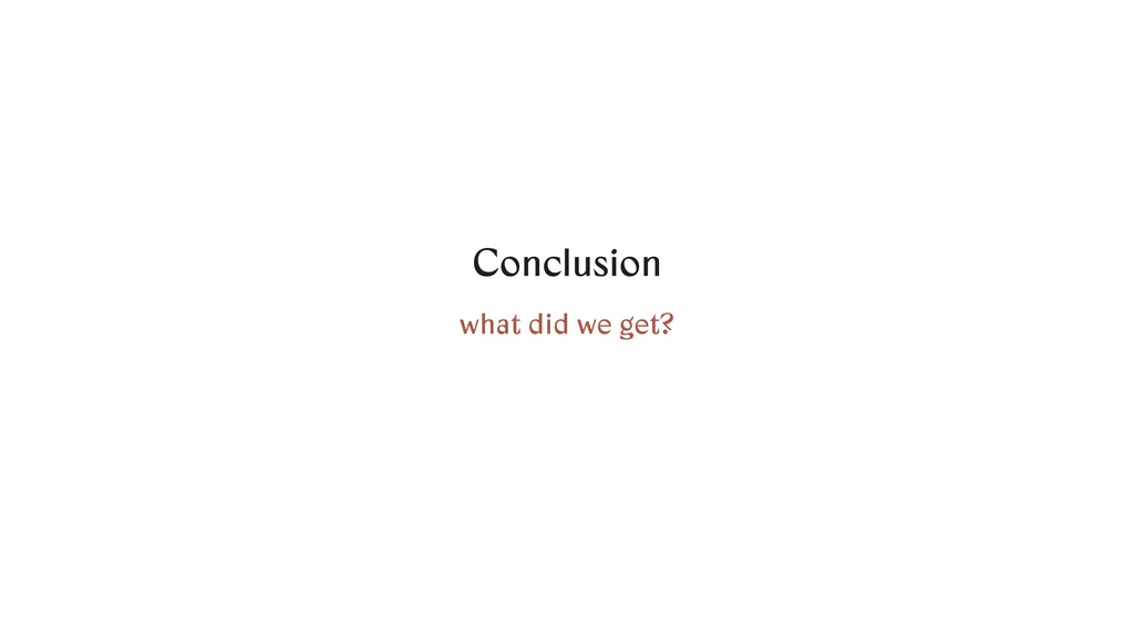 Conclusion what did we get?