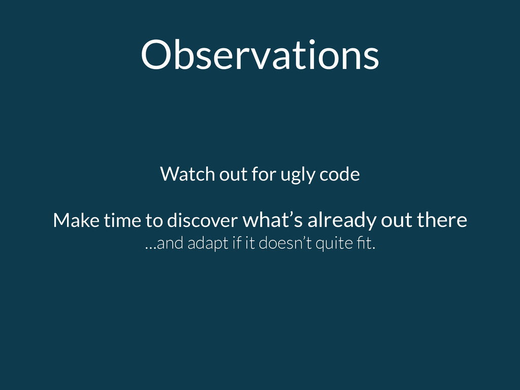 Observations Watch out for ugly code Make time ...
