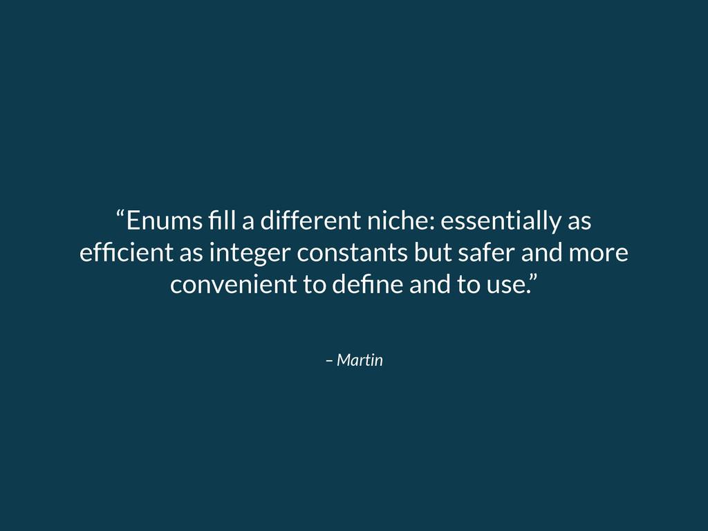 """– Martin """"Enums fill a different niche: essentia..."""