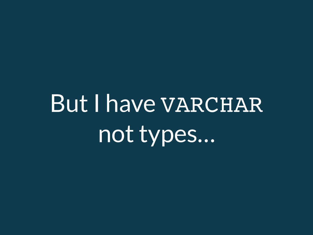 But I have VARCHAR not types…