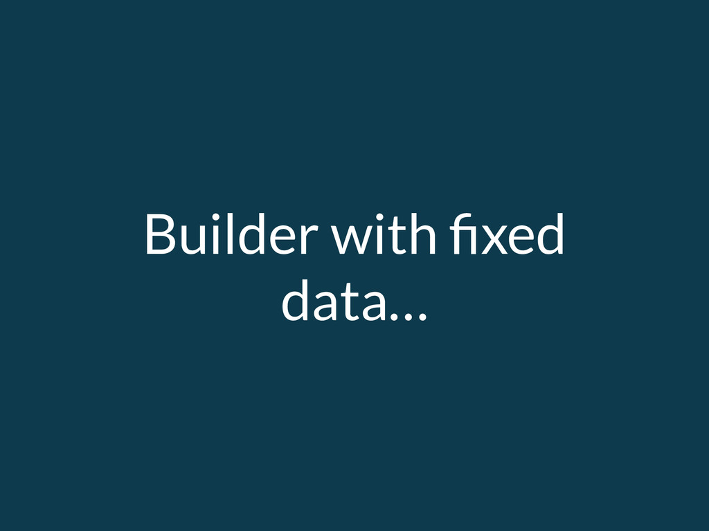 Builder with fixed data…