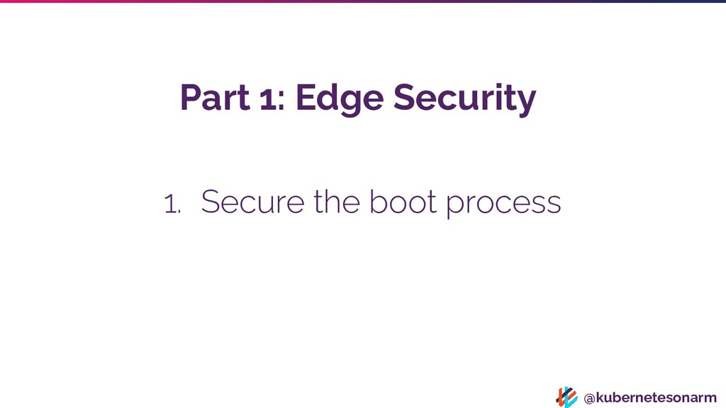@kubernetesonarm 1. Secure the boot process Par...