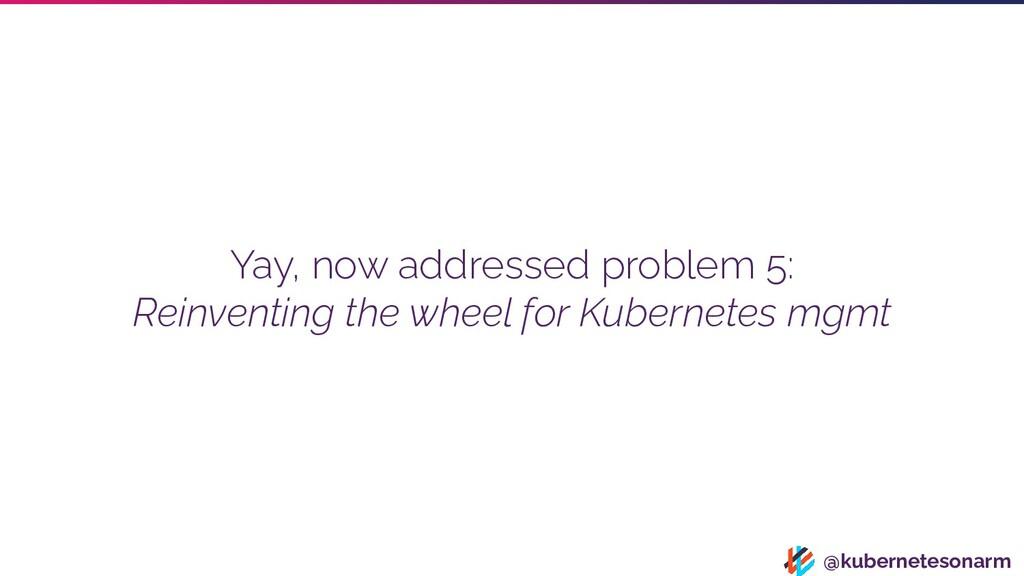 @kubernetesonarm Yay, now addressed problem 5: ...