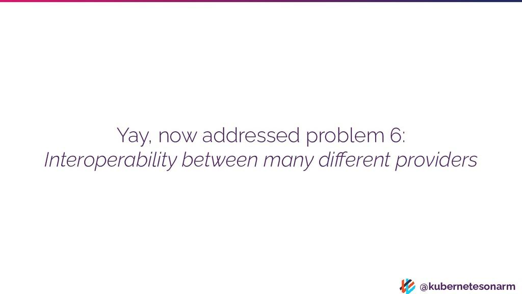 @kubernetesonarm Yay, now addressed problem 6: ...