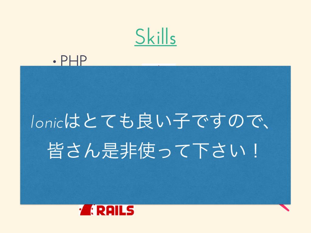 Skills • PHP • JavaScript • Ruby Ionicͱͯྑ͍ࢠͰ͢...