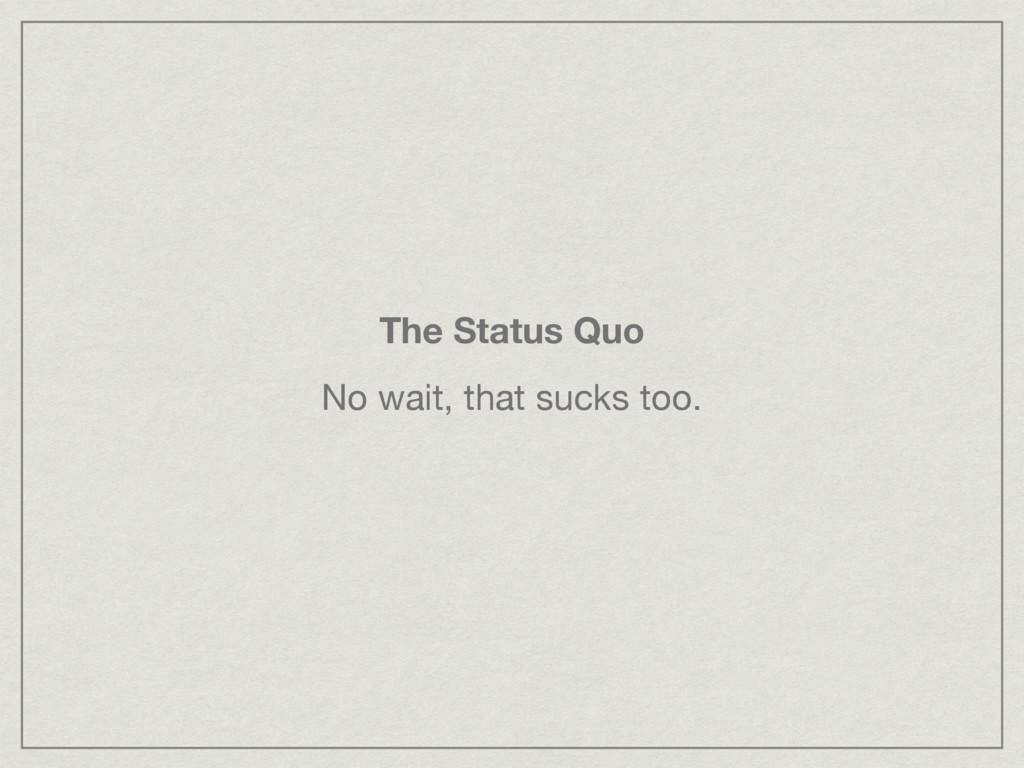 The Status Quo No wait, that sucks too.