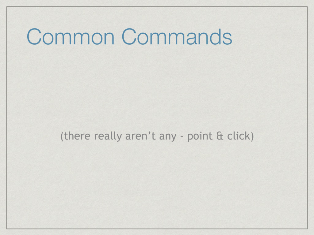 Common Commands (there really aren't any - poin...