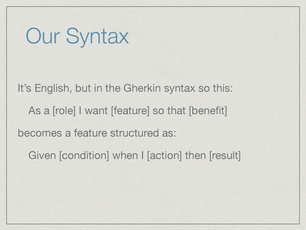 Our Syntax It's English, but in the Gherkin syn...