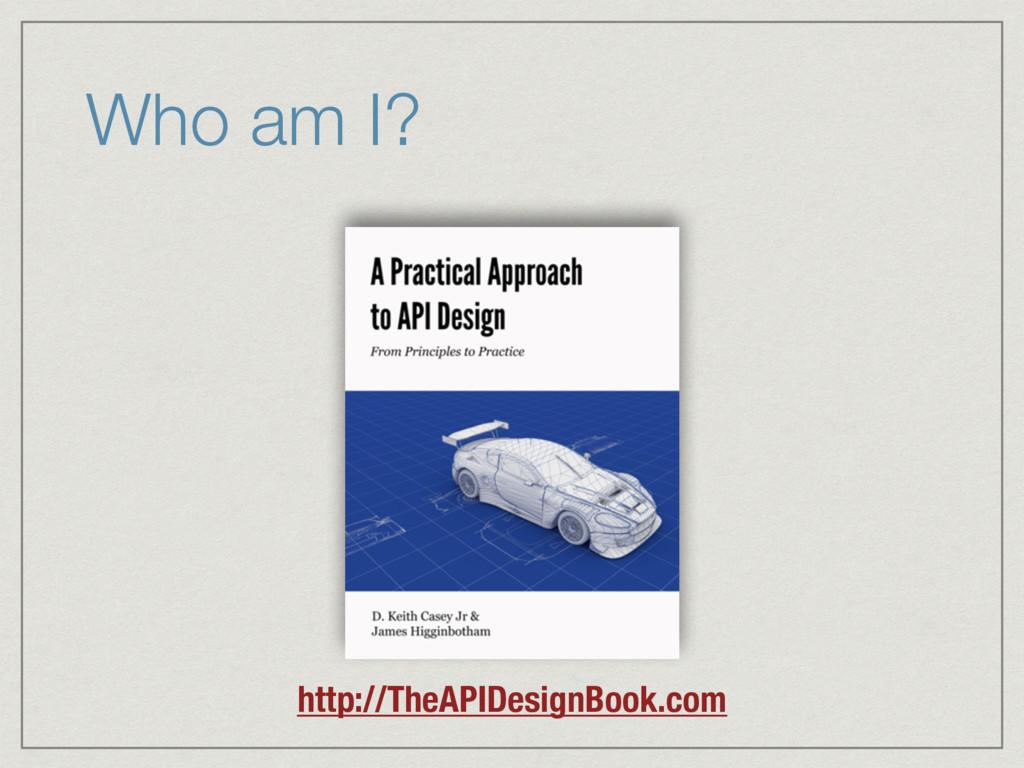 Who am I? http://TheAPIDesignBook.com