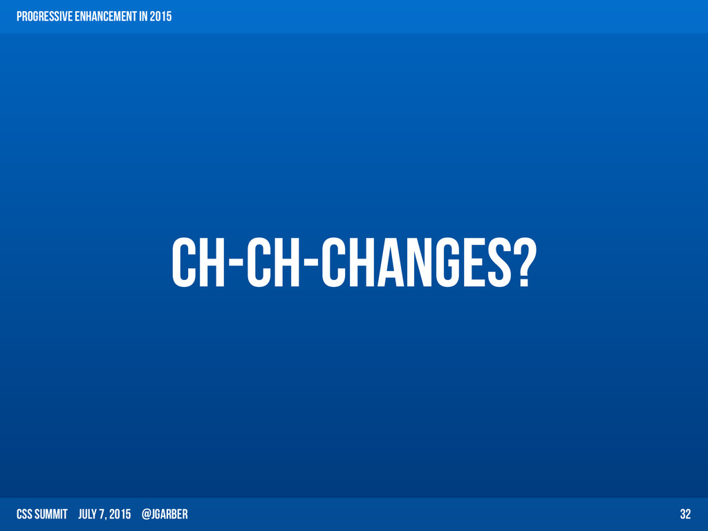 CSS Summit July 7, 2015 @jgarber Ch-ch-changes?...