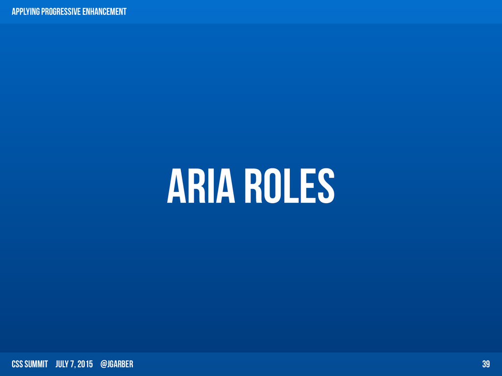 CSS Summit July 7, 2015 @jgarber ARIA Roles 39 ...