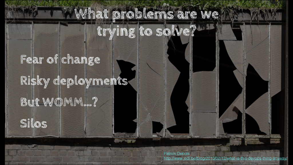 What problems are we trying to solve? Fear of c...