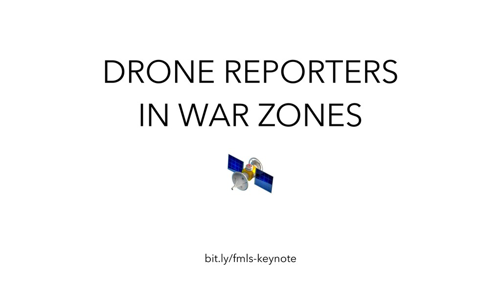 DRONE REPORTERS IN WAR ZONES bit.ly/fmls-keynote