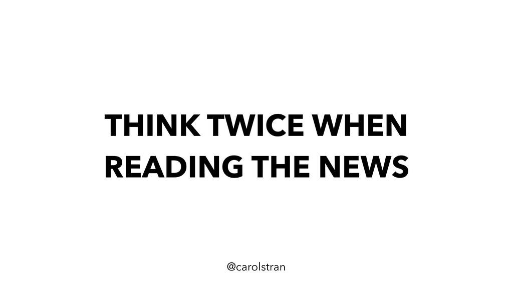 THINK TWICE WHEN READING THE NEWS @carolstran