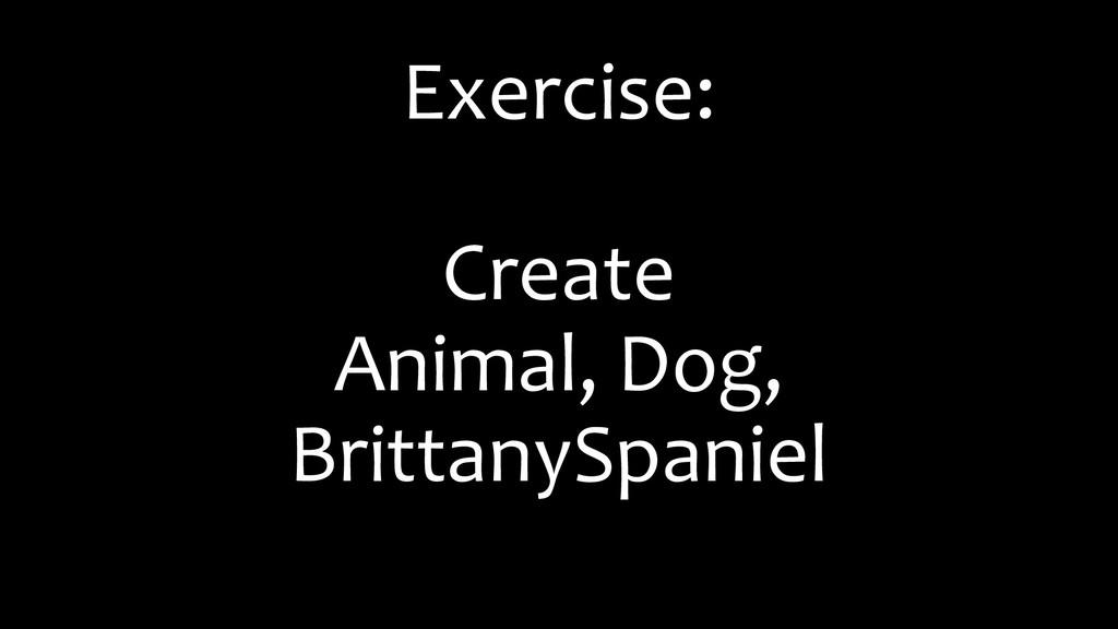 Exercise: Create Animal, Dog, BrittanySpaniel