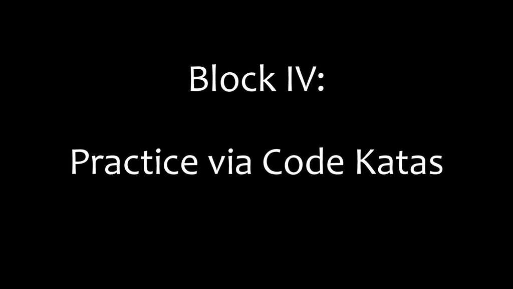 Block IV: Practice via Code Katas