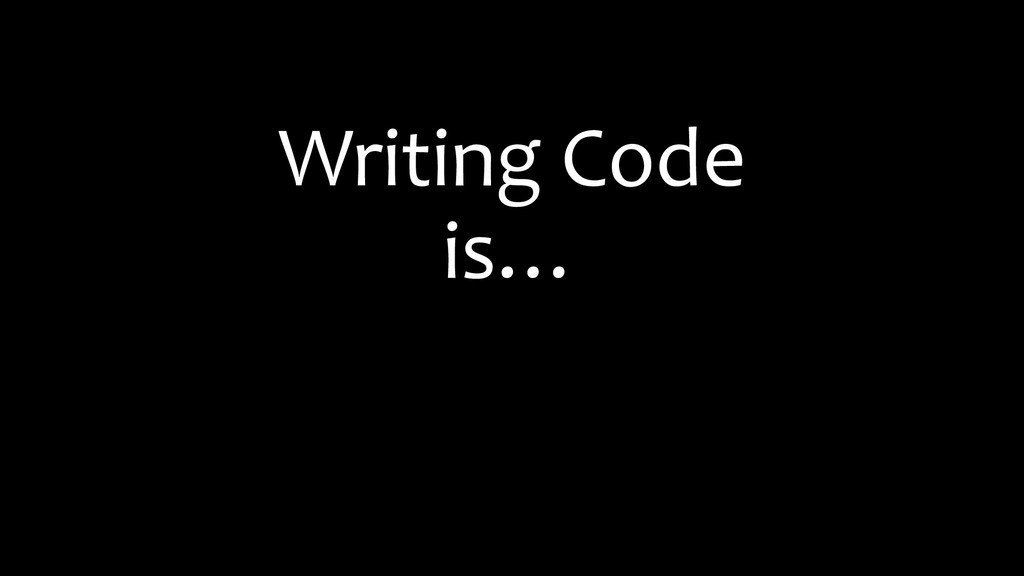 Writing Code is…