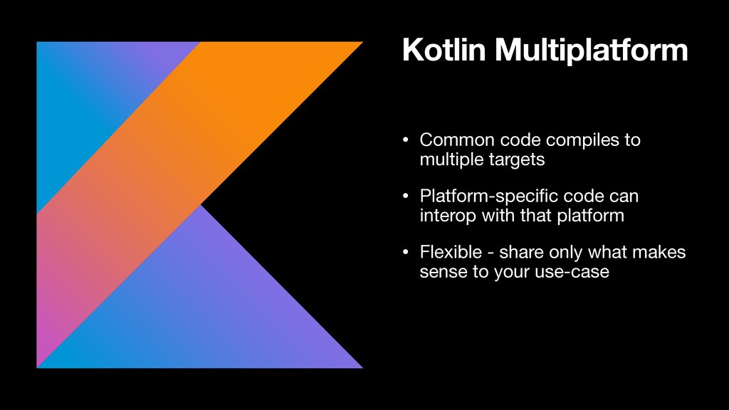 Kotlin Multiplatform • Common code compiles to ...