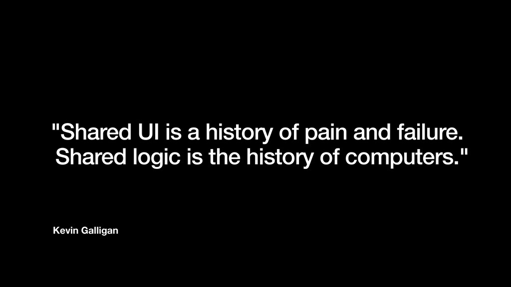 "Kevin Galligan ""Shared UI is a history of pain ..."