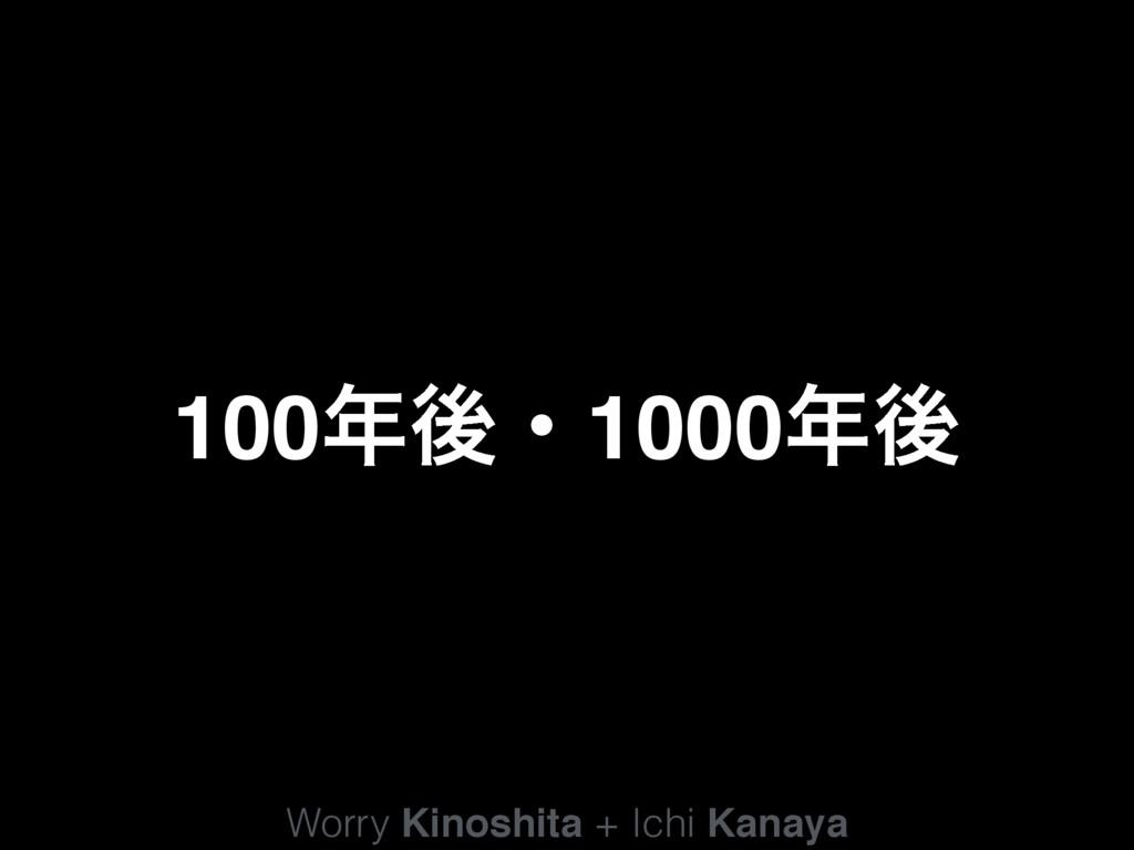 Worry Kinoshita + Ichi Kanaya 100ޙɾ1000ޙ