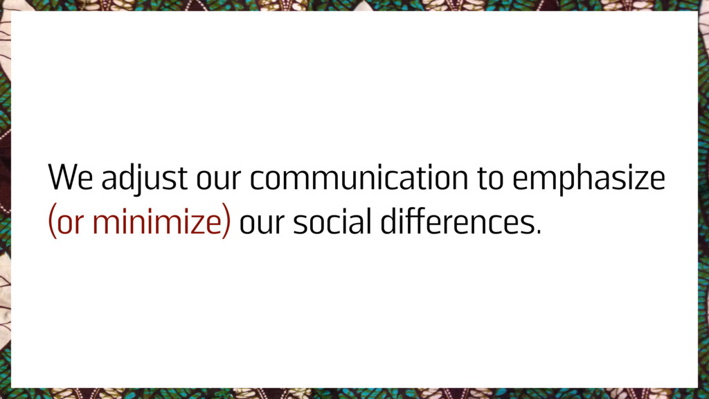 We adjust our communication to emphasize (or mi...