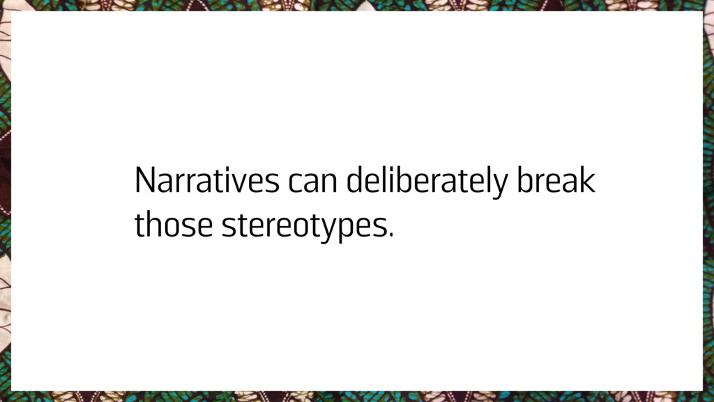 Narratives can deliberately break those stereot...