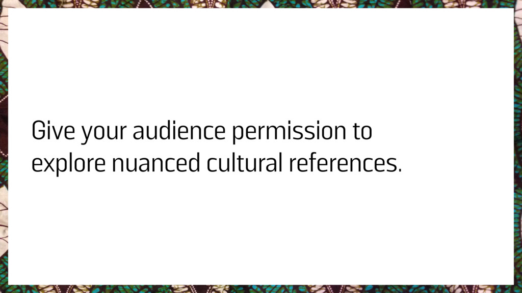 Give your audience permission to explore nuance...