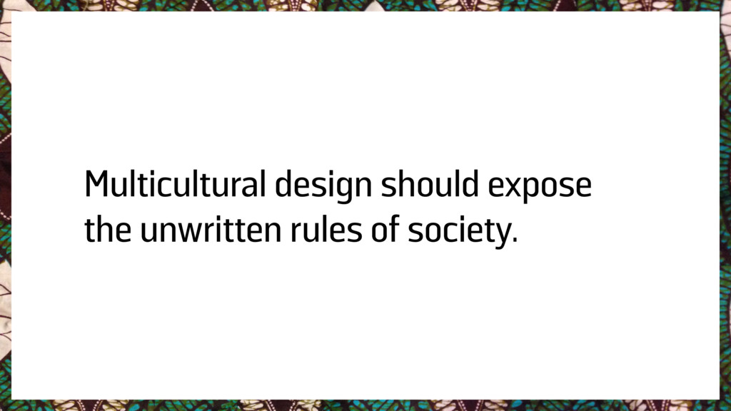 Multicultural design should expose the unwritte...