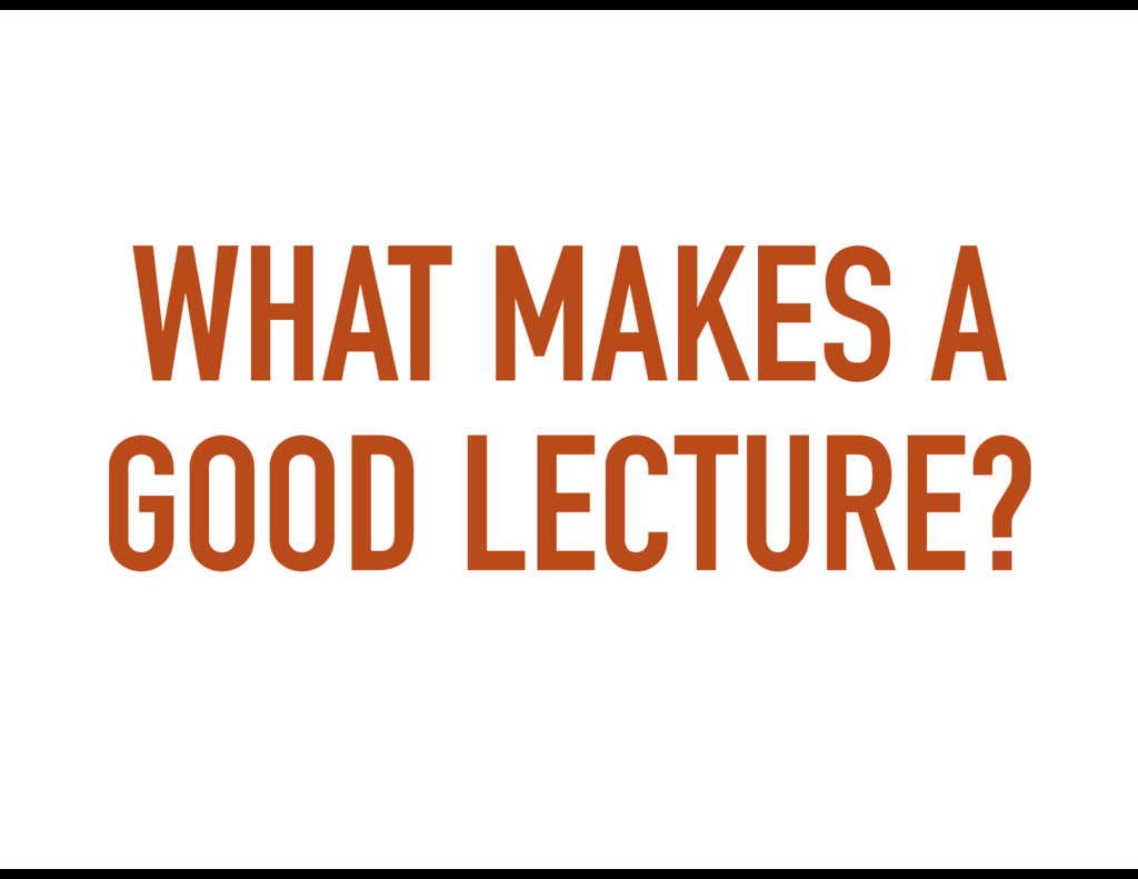 WHAT MAKES A GOOD LECTURE?