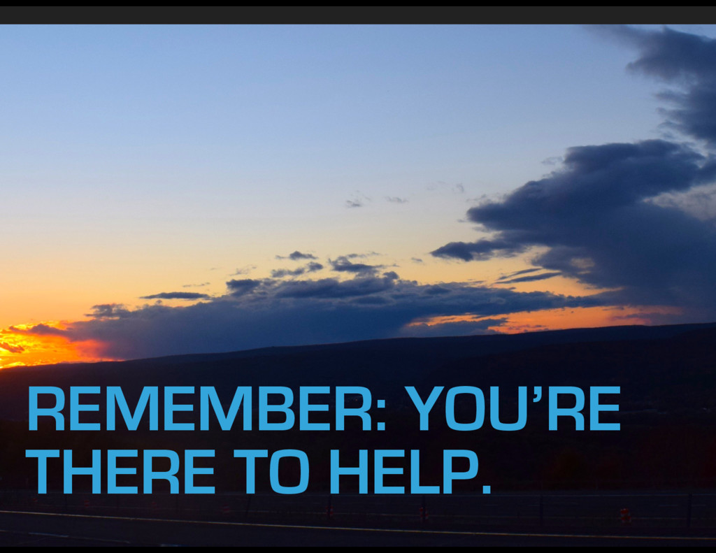 REMEMBER: YOU'RE THERE TO HELP.