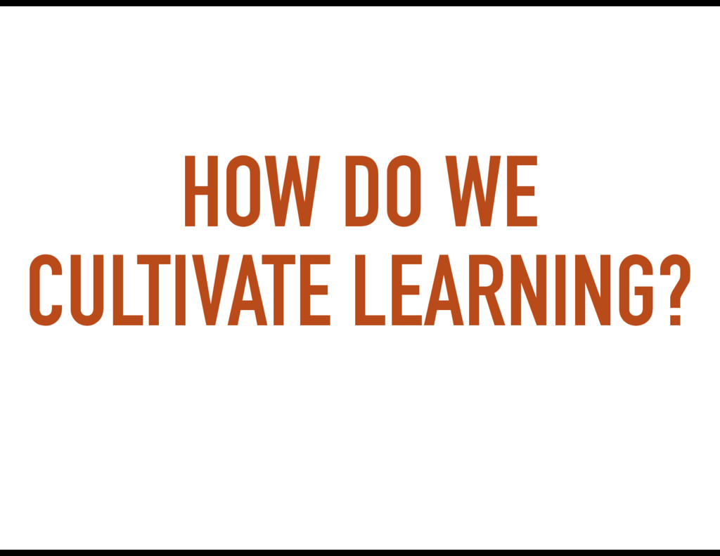 HOW DO WE CULTIVATE LEARNING?