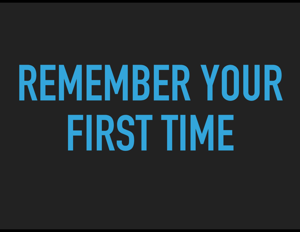 REMEMBER YOUR FIRST TIME