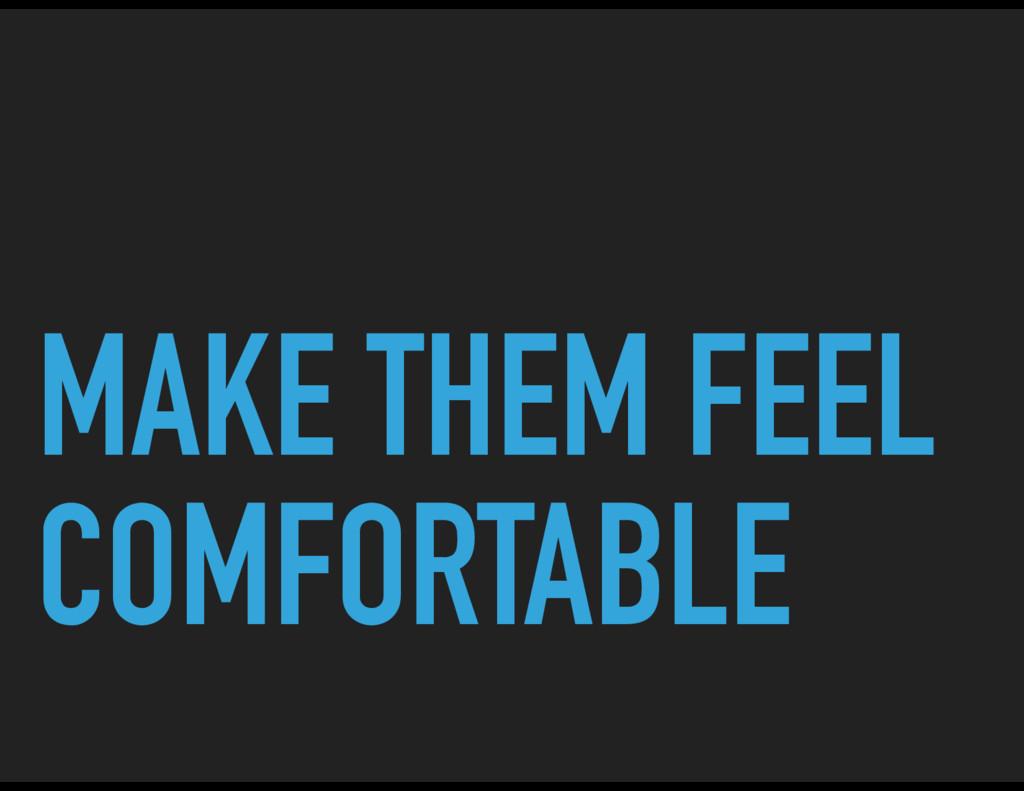 MAKE THEM FEEL COMFORTABLE