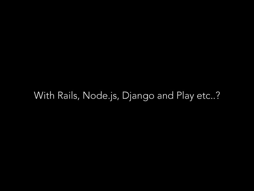 With Rails, Node.js, Django and Play etc..?