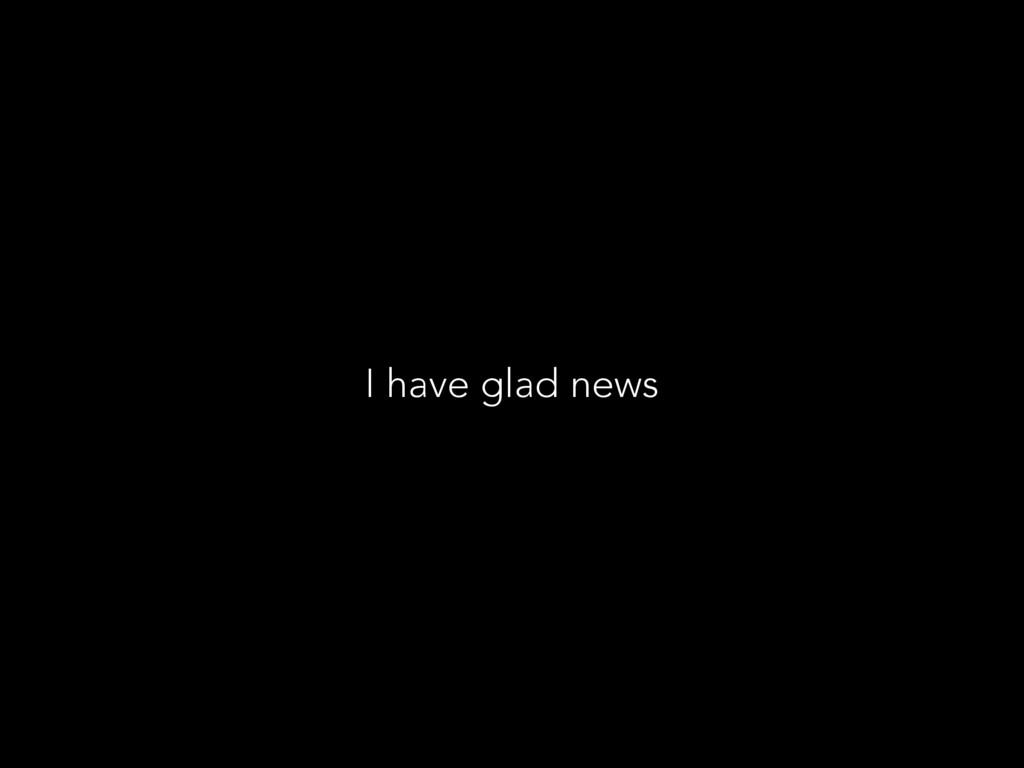 I have glad news